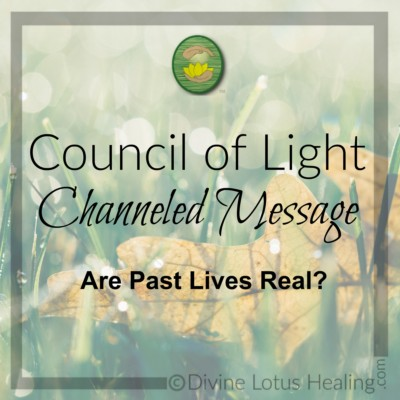 Divine Lotus Healing Council of Light Channeled Message Are Past Lives Real