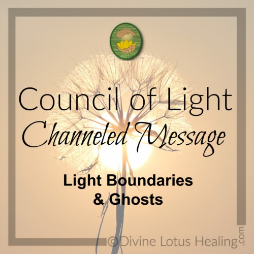 Divine Lotus Healing Council of Light Channeled Message Light Boundaries and Ghosts
