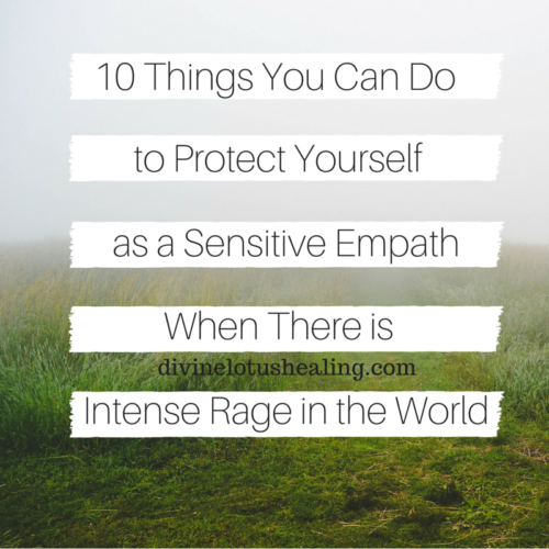 Divine Lotus Healing | 10 Things You Can Do to Protect Yourself as a Sensitive Empath When There is Intense Rage in the World